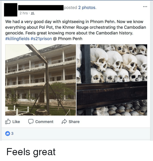 Facepalm, Good, and History: posted 2 photos.  2 hrs.  We had a very good day with sightseeing in Phnom Pehn. Now we know  everything about Pol Pot, the Khmer Rouge orchestrating the Cambodian  genocide. Feels great knowing more about the Cambodian history.  #killingfields #s21pr.son @ Phnom Penh  Like  Comment Share  3 Feels great