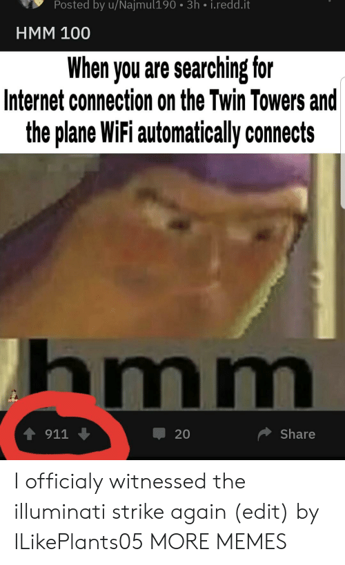 Dank, Illuminati, and Internet: Posted by u/Najmul190 3h i.redd.it  HMM 100  When you are searching for  Internet connection on the Twin Towers and  the plane WiFi automatically connects  hmm  4911  Share  20 I officialy witnessed the illuminati strike again (edit) by ILikePlants05 MORE MEMES