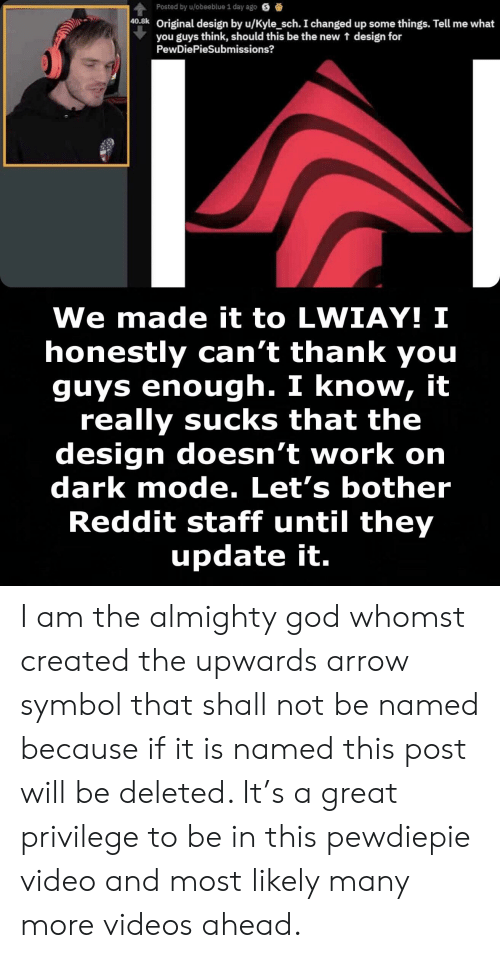 God, Reddit, and Videos: Posted by u/obeeblue 1 day ago S  40.8k  Original design by u/Kyle_sch. I changed up some things. Tell me what  you guys think, should this be the new t design for  PewDiePieSubmissions?  We made it to LWIAY! I  honestly can't thank you  guys enough. I know, it  really sucks that the  design doesn't work orn  dark mode. Let's bother  Reddit staff until they  update it. I am the almighty god whomst created the upwards arrow symbol that shall not be named because if it is named this post will be deleted. It's a great privilege to be in this pewdiepie video and most likely many more videos ahead.