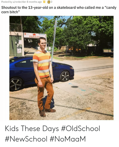 """Bitch, Candy, and Memes: Posted by u/ronlechler 8 months ago2  Shoutout to the 13-year-old on a skateboard who called me a """"candy  corn bitch""""  PARKING Kids These Days #OldSchool #NewSchool #NoMaaM"""