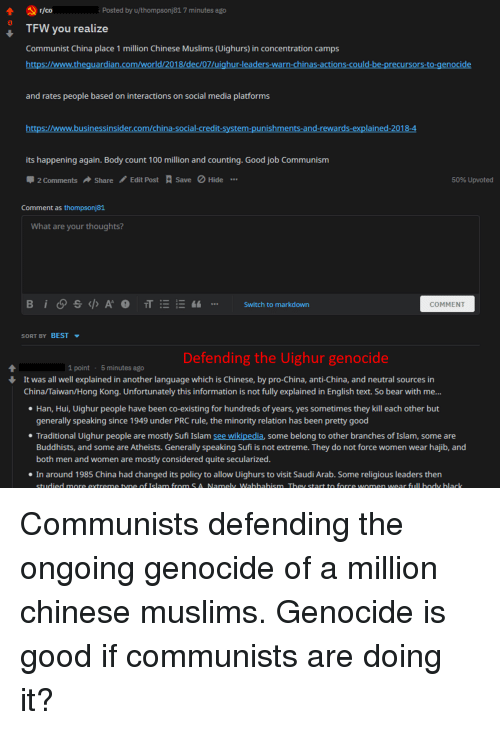 Anaconda, Social Media, and Tfw: Posted by u/thompsonj81 7 minutes ago  0  TFW you realize  Communist China place 1 million Chinese Muslims (Uighurs) in concentration camps  https://www.theguardian.com/world/2018/dec/07/uighur-leaders-warn-chinas-actions-could-b  ors-to-genocide  and rates people based on interactions on social media platforms  https://www.businessinsider.com/china-social-credit-system-punishments-and-rewards-explained-2018-4  its happening again. Body count 100 million and counting. Good job Communism  2 Comments Share Edit Post  Save Hide  5096 Upvoted  Comment as thompsonj81  What are your thoughts?  TI-;-  Switch to markdown  COMMENT  SORT BY BEST ▼  Defending the Uighur genocide  1 point 5 minutes ago  It was all well explained in another language which is Chinese, by pro-China, anti-China, and neutral sources in  China/Taiwan/Hong Kong. Unfortunately this information is not fully explained in English text. So bear with me...  e Han, Hui, Uighur people have been co-existing for hundreds of years, yes sometimes they kill each other but  generally speaking since 1949 under PRC rule, the minority relation has been pretty good  * Traditional Uighur people are mostly Sufi Islam see wikipedia, some belong to other branches of Islam, some are  Buddhists, and some are Atheists. Generally speaking Sufi is not extreme. They do not force women wear hajib, and  both men and women are mostly considered quite secularized  In around 1985 China had changed its policy to allow Uighurs to visit Saudi Arab. Some religious leaders then  studied more extreme tyne of Islam from S A Namely Wahhahism They start to force women wear full body black