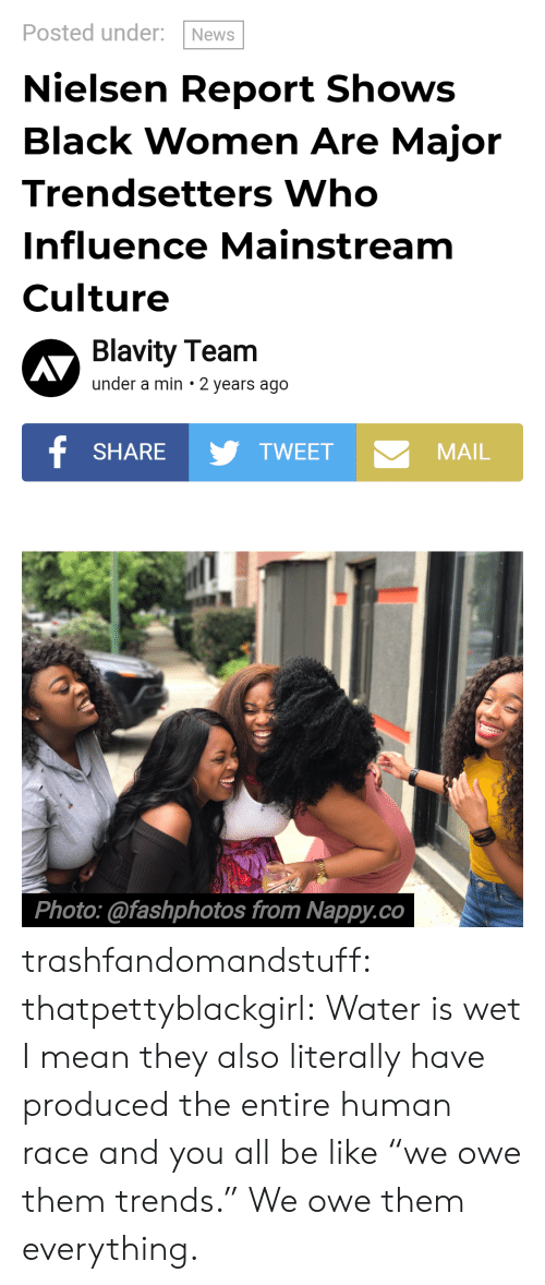"Be Like, News, and Tumblr: Posted under: News  Nielsen Report Shows  Black Women Are Major  Trendsetters Who  Influence Mainstream  Culture  Blavity Team  under a min 2 years ago  SHARETWEET  MAIL  Photo:@fashphotos from Nappy.co trashfandomandstuff:  thatpettyblackgirl:  Water is wet   I mean they also literally have produced the entire human race and you all be like ""we owe them trends."" We owe them everything."