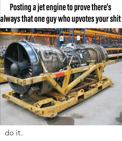 Jet, Who, and One: Posting a jet engine to prove there's  always that one guy who upvotes your shit  RT do it.