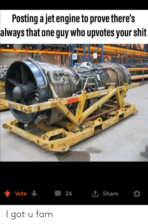 Fam, Got, and Jet: Posting a jet engine to prove there's  always that one guy who upvotes your shit  RT  1 Share  Vote  24 I got u fam