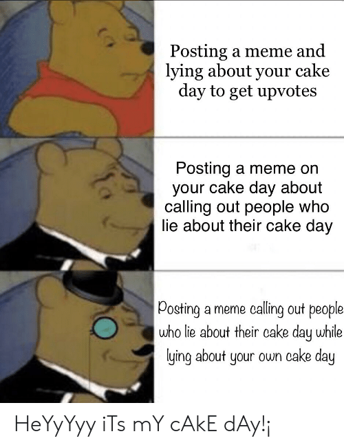 Meme, Cake, and Lying: Posting a meme and  lying about your cake  day to get upvotes  Posting a meme on  your cake day about  calling out people who  ie about their cake day  Posting a meme calling out people  who lie about their cake day while  lying about your own cake day HeYyYyy iTs mY cAkE dAy!¡