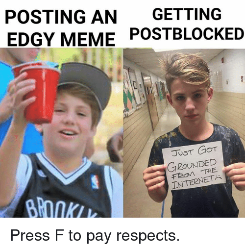 Internet, Meme, and Memes: POSTING AN  GETTING  EDGY MEME POSTBLOCKED  GOT  GROUNDED  INTERNET Press F to pay respects.