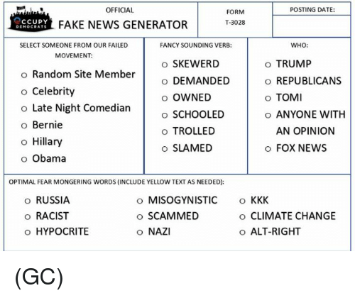 Kkk, Memes, and Troll: POSTING DATE:  OFFICIAL  FORM  T-3028  CCUPY  FAKE NEWS GENERATOR  DE  OCRATS  WHO:  SELECT SOMEONE FROM OUR FAILED  FANCY SOUNDING VERB:  MOVEMENT:  o SKEWERD  o TRUMP  o Random Site Member  o DEMANDED  o REPUBLICANS  o Celebrity  o OWNED  o TOMI  o Late Night Comedian  o SCHOOLED  o ANYONE WITH  o Bernie  AN OPINION  o TROLLED  o Hillary  o SLAMED  FOX NEWS  o Obama  OPTIMAL FEAR MONGERING WORDS (INCLUDE YELLOW TEXT AS NEEDED):  o RUSSIA  o MISOGYNISTIC  KKK  o SCAMMED  o RACIST  o CLIMATE CHANGE  o HYPOCRITE  o ALT-RIGHT  o NAZI (GC)