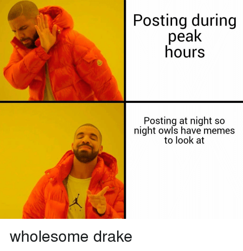 Drake, Memes, and Wholesome: Posting during  peak  hours  Posting at night so  night owls have memes  to look at wholesome drake