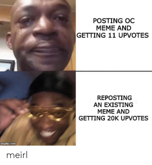 Meme, MeIRL, and Com: POSTING OC  MEME AND  GETTING 11 UPVOTES  REPOSTING  AN EXISTING  MEME AND  GETTING 20K UPVOTES  imgflip.com meirl
