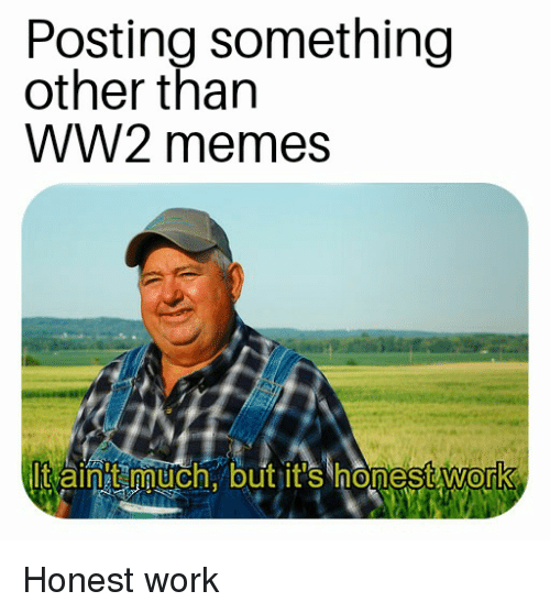 Memes, Work, and History: Posting something  other than  WW2 memes  It aint much. but jit's honest work  0