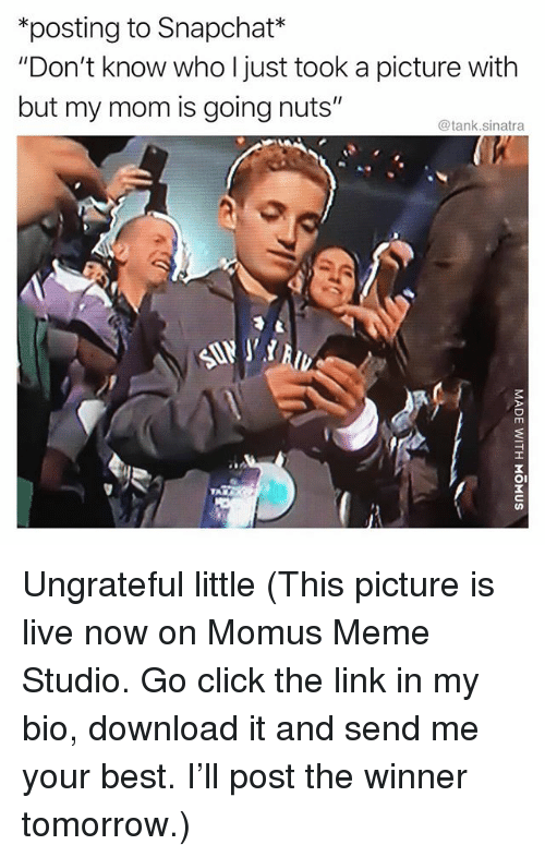 """Click, Funny, and Meme: *posting to Snapchat*  """"Don't know who I just took a picture with  but my mom is going nuts""""  @tank.sinatra  ITT  OI Ungrateful little (This picture is live now on Momus Meme Studio. Go click the link in my bio, download it and send me your best. I'll post the winner tomorrow.)"""