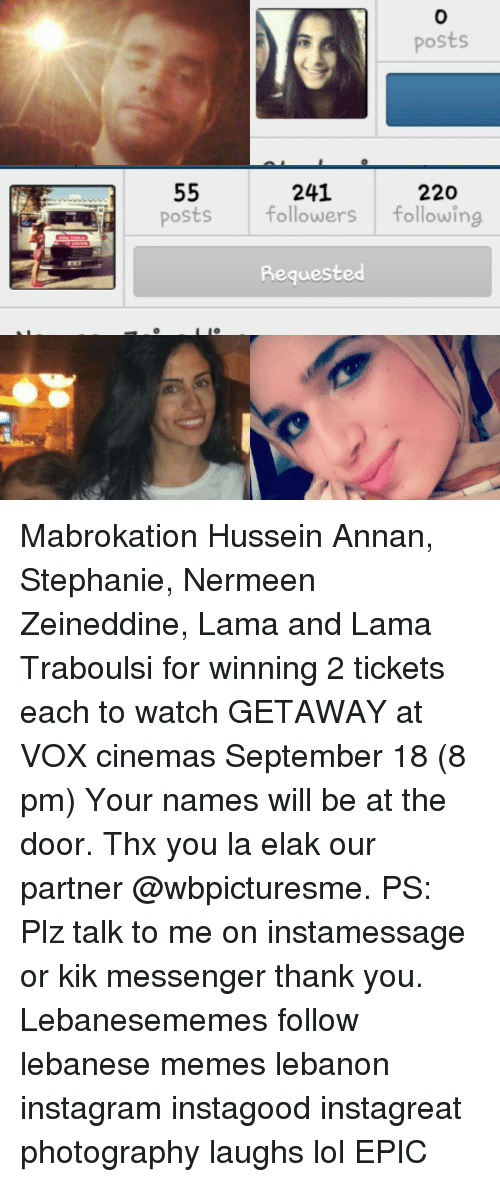Instagram, Kik, and Lol: Posts  55  241  220  Posts  followers  following  Requeste Mabrokation Hussein Annan, Stephanie, Nermeen Zeineddine, Lama and Lama Traboulsi for winning 2 tickets each to watch GETAWAY at VOX cinemas September 18 (8 pm) Your names will be at the door. Thx you la elak our partner @wbpicturesme. PS: Plz talk to me on instamessage or kik messenger thank you. Lebanesememes follow lebanese memes lebanon instagram instagood instagreat photography laughs lol EPIC