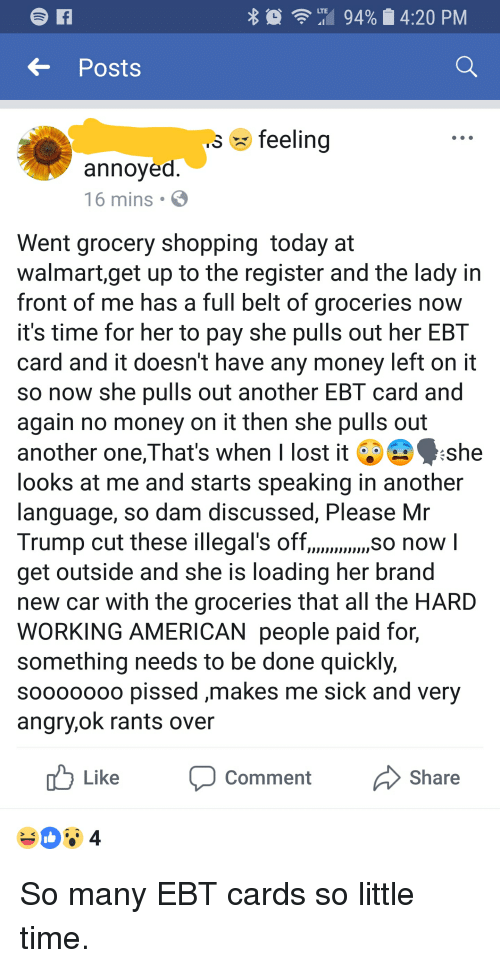 Another One, Money, and Shopping: Posts  feelina  annoyed  16 mins .  Went grocery shopping today at  walmart,get up to the register and the lady in  front of me has a full belt of groceries now  it's time for her to pay she pulls out her EBT  card and it doesn't have any money left on it  so now she pulls out another EBT card and  again no money on it then she pulls out  another one,That's when I lost it A·she  looks at me and starts speaking in another  language, so dam discussed, Please Mr  Trump cut these illegal's off,./so now l  get outside and she is loading her brand  new car with the groceries that all the HARD  WORKING AMERICAN people paid for,  something needs to be done quickly,  soo000oo pissed ,makes me sick and very  angry,ok rants over  u Like Comment  Share So many EBT cards so little time.
