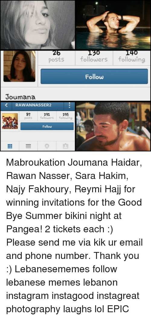 Instagram, Kik, and Lol: posts followers  following  Follow  Joumana  RAWAN NASSER  291  87  295  posts  followers  following  Follow Mabroukation Joumana Haidar, Rawan Nasser, Sara Hakim, Najy Fakhoury, Reymi Hajj for winning invitations for the Good Bye Summer bikini night at Pangea! 2 tickets each :) Please send me via kik ur email and phone number. Thank you :) Lebanesememes follow lebanese memes lebanon instagram instagood instagreat photography laughs lol EPIC