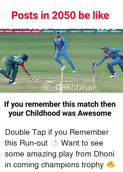 Be Like, Run, and Match: Posts in 2050 be like  MAN NISSAN NIssAN NISSAN NISSAN OPPP  Co ekhbhai.  If you remember this match then  your Childhood was Awesome Double Tap if you Remember this Run-out 👌🏻 Want to see some amazing play from Dhoni in coming champions trophy 🔥