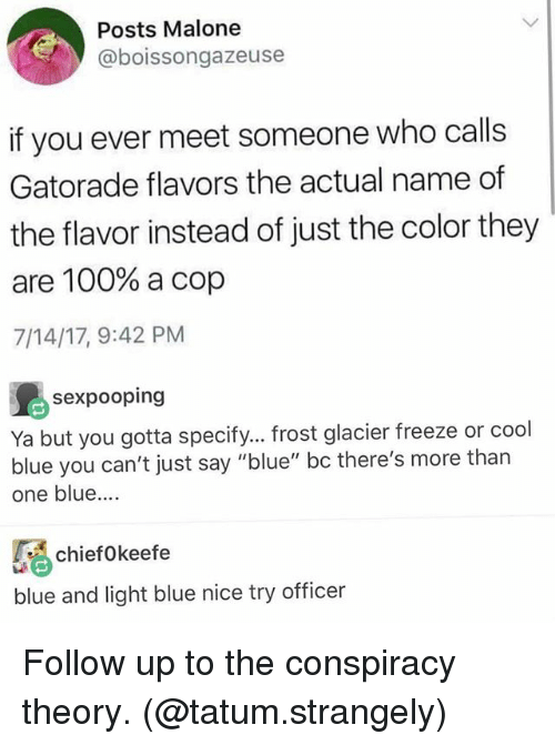 "Anaconda, Funny, and Gatorade: Posts Malone  @boissongazeuse  if you ever meet someone who calls  Gatorade flavors the actual name of  the flavor instead of just the color they  are 100% a cop  7/14/17, 9:42 PM  sexpooping  Ya but you gotta specify... frost glacier freeze or cool  blue you can't just say ""blue"" bc there's more than  one blue.  ciefokeefe  blue and light blue nice try officer Follow up to the conspiracy theory. (@tatum.strangely)"