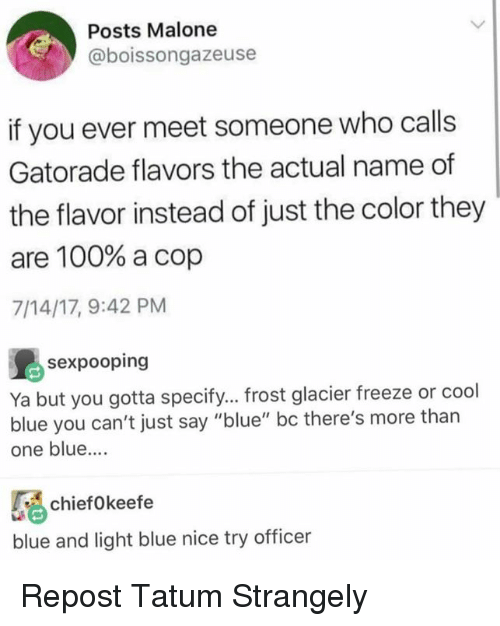 "Anaconda, Gatorade, and Blue: Posts Malone  @boissongazeuse  if you ever meet someone who calls  Gatorade flavors the actual name of  the flavor instead of just the color they  are 100% a cop  7/14/17, 9:42 PM  島sexpooping  Ya but you gotta specify... frost glacier freeze or cool  blue you can't just say ""blue"" bc there's more than  one blue....  chiefo keefe  blue and light blue nice try officer Repost Tatum Strangely"