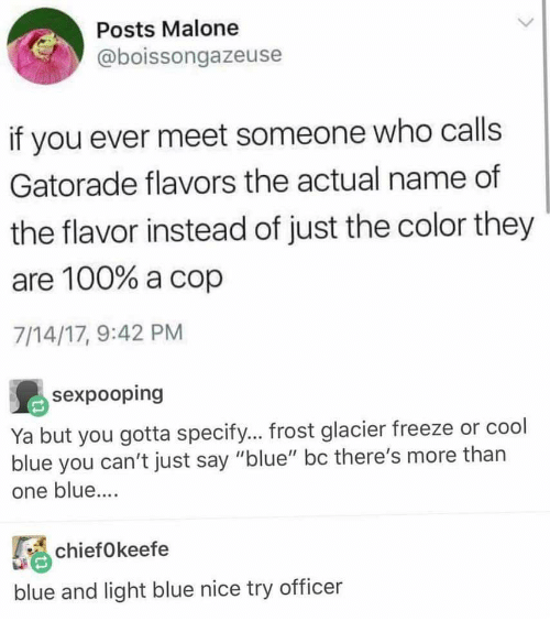 """Anaconda, Gatorade, and Blue: Posts Malone  @boissongazeuse  if you ever meet someone who calls  Gatorade flavors the actual name of  the flavor instead of just the color they  are 100% a cop  7/14/17, 9:42 PM  Ya but you gotta specify... frost glacier freeze or cool  blue you can't just say """"blue"""" bc there's more thar  one blue..  chiefOkeefe  blue and light blue nice try officer"""