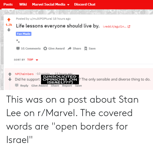 """Marvel Comics, Social Media, and Stan: Posts  Wiki  Marvel Social Media-  Discord Chat  4 Posted by u/multiPOPtural 18 hours ago  12kLife lessons everyone should live by. iredd.it/agulin.  Fan Made  Џ 51 Comments O Give Award  Share  Save  SORT BY TOP  T NPChalmbers -10 p  CUNSOLICITED  OPINIONS ON  ? The only sensible and diverse thing to do.  Did he support  Џ Reply Give Aw d Share Report sve This was on a post about Stan Lee on r/Marvel. The covered words are """"open borders for Israel"""""""