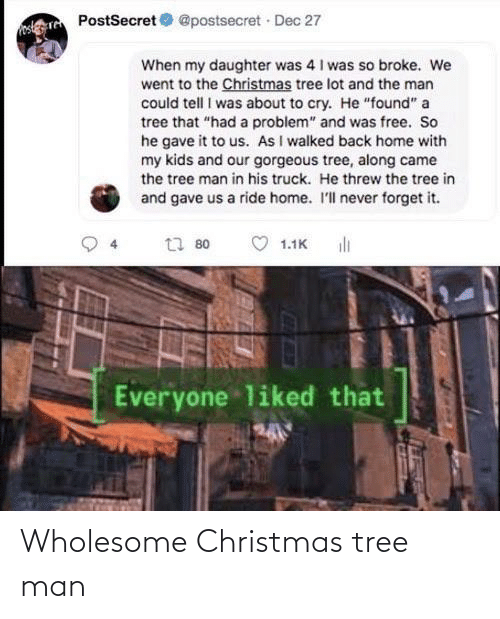 """Christmas, Christmas Tree, and Free: PostSecret O @postsecret Dec 27  When my daughter was 4 I was so broke. We  went to the Christmas tree lot and the man  could tell I was about to cry. He """"found"""" a  tree that """"had a problem"""" and was free. So  he gave it to us. As I walked back home with  my kids and our gorgeous tree, along came  the tree man in his truck. He threw the tree in  and gave us a ride home. I'll never forget it.  ili  t7 80  1.1K  Everyone liked that Wholesome Christmas tree man"""