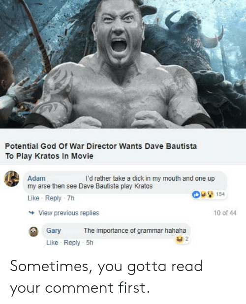 God, Dick, and Movie: Potential God Of War Director Wants Dave Bautista  To Play Kratos In Movie  Adam  my arse then see Dave Bautista play Kratos  Like Reply -7h  l'd rather take a dick in my mouth and one up  154  View previous replies  10 of 44  Gary  The importance of grammar hahaha  Like Reply 5h Sometimes, you gotta read your comment first.