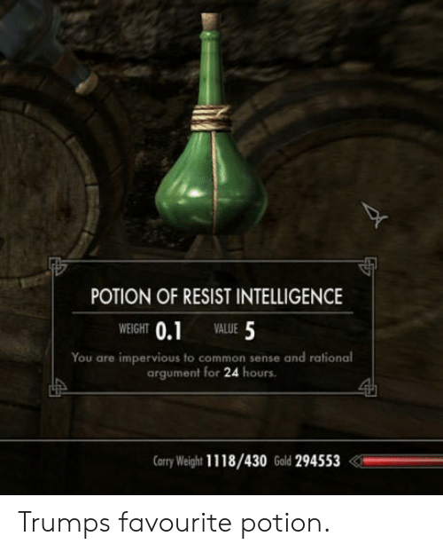 Common, Common Sense, and Rational: POTION OF RESIST INTELLIGENCE  WEIGHT 0.1  VALUE 5  You are impervious to common sense and rational  argument for 24 hours  arry Weight 1118/430 Gold 294553 Trumps favourite potion.