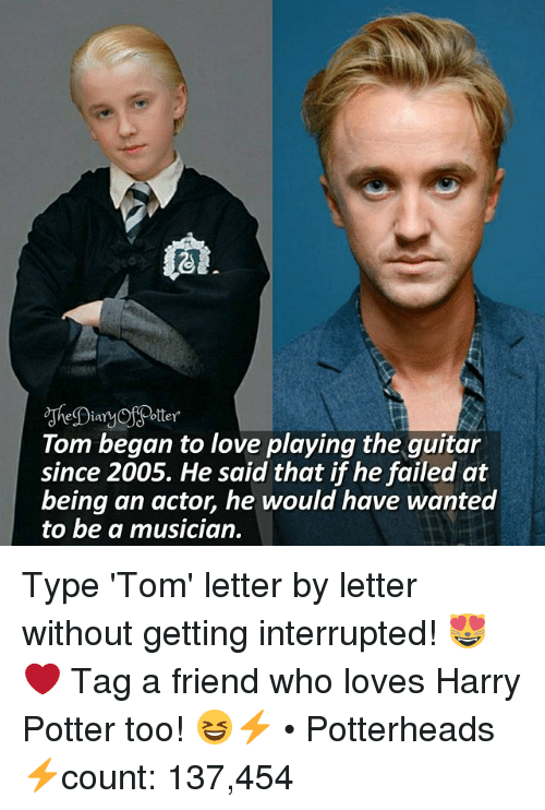 Harry Potter, Love, and Memes: Potter  Dian  Tom began to love playing the guitar  since 2005. He said that if he failed at  being an actor, he would have wanted  to be a musician. Type 'Tom' letter by letter without getting interrupted! 😻❤ Tag a friend who loves Harry Potter too! 😆⚡ • Potterheads⚡count: 137,454