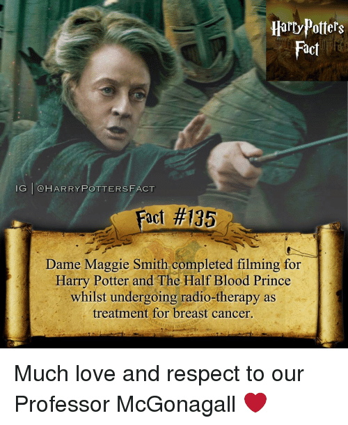 Memes, Radio, and Ramen: Potters  Fact  IG I  CA HARRY POTTERS FACT  act #135  Dame Maggie Smith completed filming for  Harry Potter and The Half Blood Prince  whilst undergoing radio-therapy as  treatment for breast cancer.  RAMEN Much love and respect to our Professor McGonagall ❤