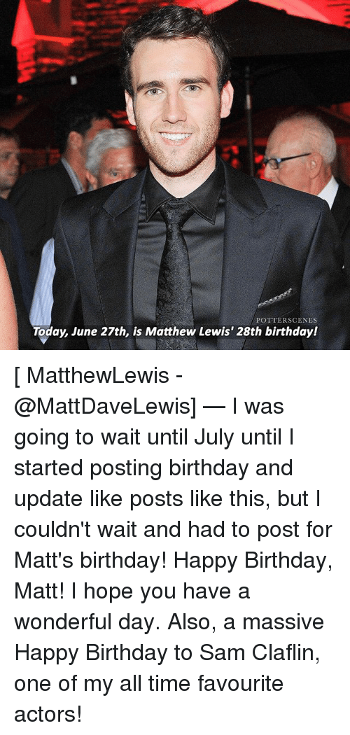 Birthday, Memes, and Happy Birthday: POTTERSCENES  Today, June 27th, is Matthew Lewis' 28th birthday! [ MatthewLewis - @MattDaveLewis] — I was going to wait until July until I started posting birthday and update like posts like this, but I couldn't wait and had to post for Matt's birthday! Happy Birthday, Matt! I hope you have a wonderful day. Also, a massive Happy Birthday to Sam Claflin, one of my all time favourite actors!