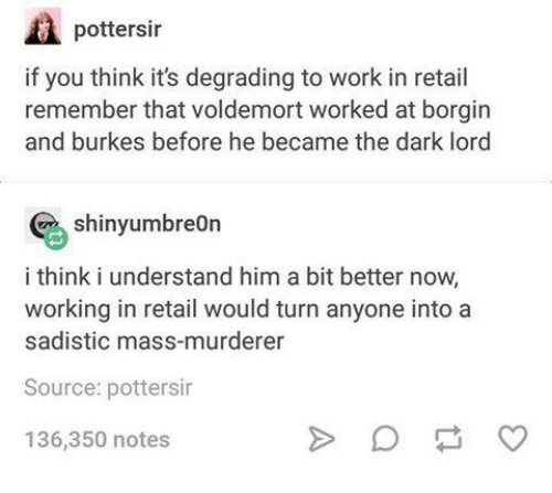 Work, Retail, and Dark: pottersir  if you think it's degrading to work in retail  remember that voldemort worked at borgin  and burkes before he became the dark lord  shinyumbreOn  i think i understand him a bit better now,  working in retail would turn anyone intoa  sadistic mass-murderer  Source: pottersir  136,350 notes