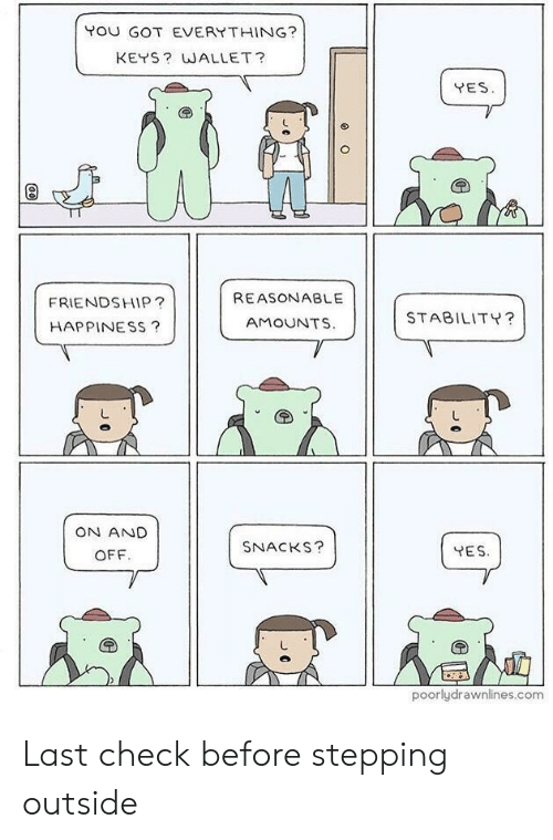 Friendship, Happiness, and Got: POU GOT EVERYTHING?  KEYS? WALLET?  YES  REASONABLE  FRIENDSHIP?  HAPPINESS?  STABILITY?  AMOUNTS.  ON AND  SNACKS?  YES  OFF.  poorlydrawnlines.com Last check before stepping outside