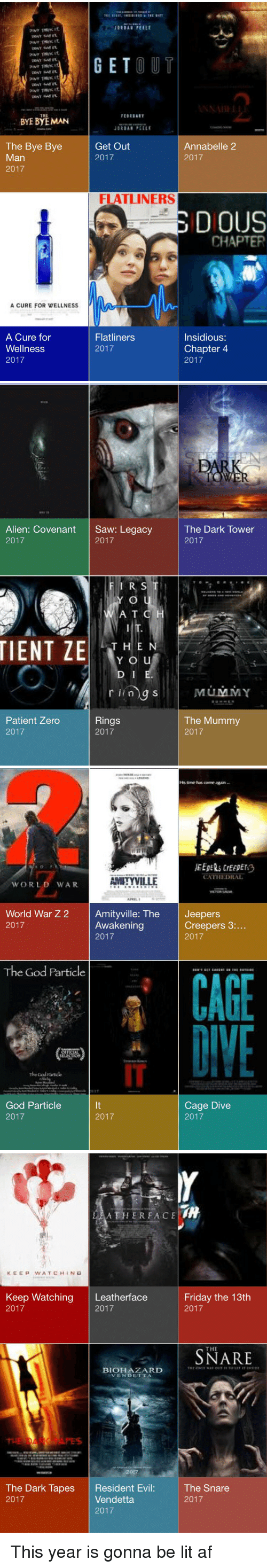 Funny, Friday the 13th, and Lit AF: pour THWK 41.  BYE BYE MAN  The Bye Bye  Man  2017  A CURE FOR WELLNESS  A Cure for  Wellness  2017  GET  OUT  JORDAN PE ELE  Get Out  Annabelle 2  2017  2017  FLATLINERS  DIOUS  CHAPTER  Flatliners  Insidious:  Chapter 4  2017  2017   Alien: Covenant  Saw: Legacy  2017  2017  FIRST  YLO  A T C  TIENT ZE  THE N  Y O u  D I  r ling S  Rings  Patient Zero  2017  2017  PAR  The Dark Tower  2017  MUMMY  The Mummy  2017   CATHEDRAL  AMITYVILLE  WORLD WAR  APRIL  World War Z 2  Amityville: The  Jeepers  Creepers 3  Awakening  2017  2017  2017  The God Particle  CAGE  The Good  Cage Dive  God Particle  2017  2017  2017   A THER FACE  KEEP WATCH IN G  Keep Watching  Leatherface  Friday the 13th  2017  2017  2017  THE  BIOHAZARD  THE ONMI WAN OUT TO LIT ET INSIDE  NVENDETTA  The Snare  The Dark Tapes  Resident Ev  Vendetta.  2017  2017  2017 This year is gonna be lit af