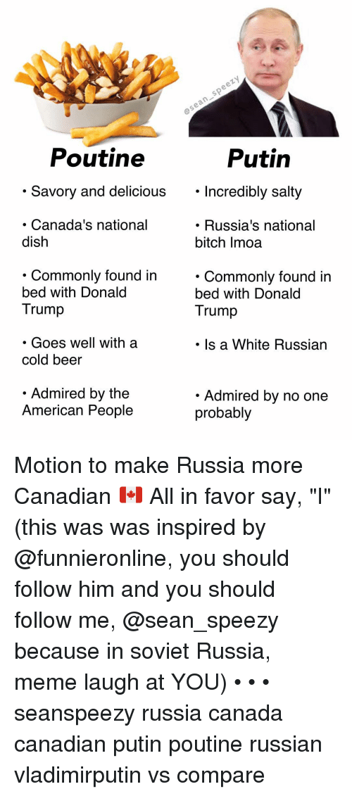"""Beer, Donald Trump, and Meme: Poutine  Putin  . Savory and delicious. Incredibly salty  Incredibly salty  Canada's national  dish  . Russia's national  bitch Imoa  . Commonlv found in  bed with Donald  Trump  . Commonly found in  bed with Donald  Trump  . Goes well with a  cold beer  Is a White Russian  Admired by the  American People  Admired by no one  probably Motion to make Russia more Canadian 🇨🇦 All in favor say, """"I"""" (this was was inspired by @funnieronline, you should follow him and you should follow me, @sean_speezy because in soviet Russia, meme laugh at YOU) • • • seanspeezy russia canada canadian putin poutine russian vladimirputin vs compare"""