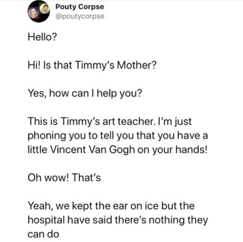 Hello, Teacher, and Wow: Pouty Corpse  @poutycorpse  Hello?  Hi! Is that Timmy's Mother?  Yes, how can I help you?  This is Timmy's art teacher. I'm just  phoning you to tell you that you have  little Vincent Van Gogh on your hands!  Oh wow! That's  Yeah, we kept the ear on ice but the  hospital have said there's nothing they  can do