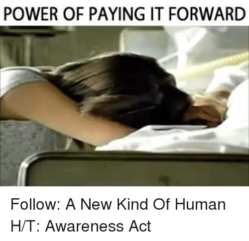 Memes, Pay It Forward, and 🤖: POWER OF PAYING IT FORWARD Follow: A New Kind Of Human H/T: Awareness Act