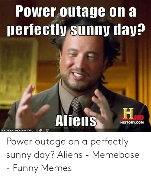 Power Outage On A Perfectly Sunny Day Hp Aliens Historycom Icanhascheeze Urgercom Power Outage On A Perfectly Sunny Day Aliens Memebase Funny Memes Funny Meme On Me Me