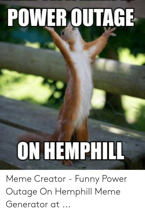 Power Outage On Hemphill Meme Creator Funny Power Outage On Hemphill Meme Generator At Funny Meme On Me Me