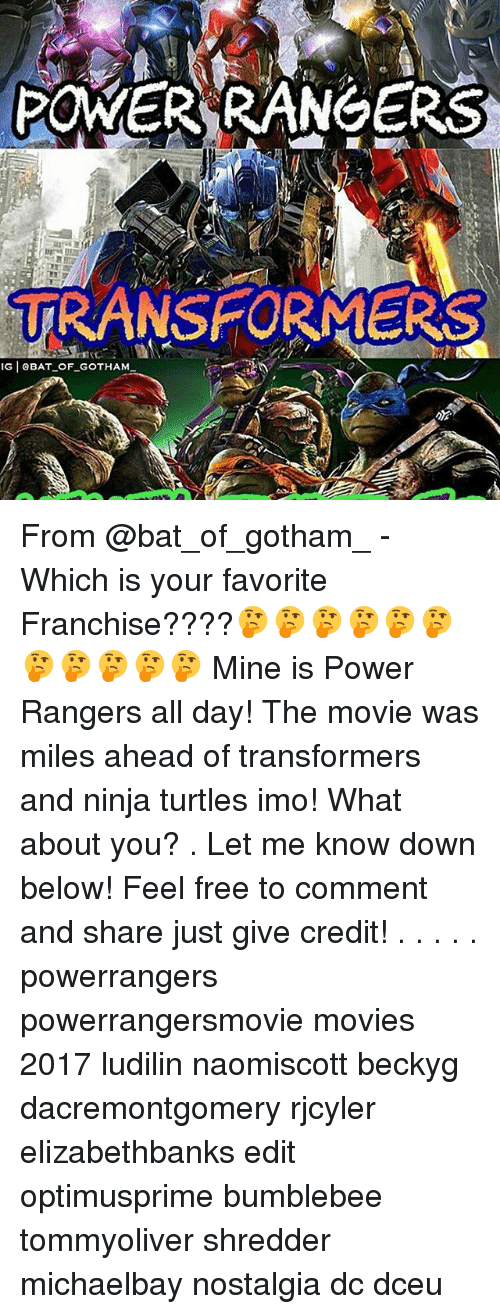 Memes, Movies, and Nostalgia: POWER RANGERS  TRANSFORMERS  G OBAT OF GOTHAM From @bat_of_gotham_ - Which is your favorite Franchise????🤔🤔🤔🤔🤔🤔🤔🤔🤔🤔🤔 Mine is Power Rangers all day! The movie was miles ahead of transformers and ninja turtles imo! What about you? . Let me know down below! Feel free to comment and share just give credit! . . . . . powerrangers powerrangersmovie movies 2017 ludilin naomiscott beckyg dacremontgomery rjcyler elizabethbanks edit optimusprime bumblebee tommyoliver shredder michaelbay nostalgia dc dceu