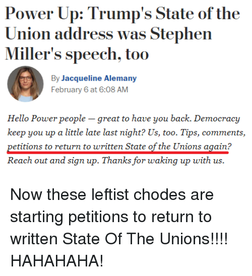 Hello, State of the Union Address, and Stephen: Power Up: Trump's State of the  Union address was Stephen  Miller's speech, too  By Jacqueline Alemany  February 6 at 6:08 AM  Hello Power people - great to have you back. Democracjy  keep you up a little late last night? Us, too. Tips, comments,  petitions to return to written State of the Unions again?  Reach out and sign up. Thanks for waking up with us.