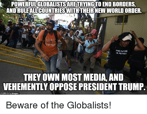 Future, Images, and Trump: POWERFUL GLOBALISTSARETRYINGTO END BORDERS  AND RULEALL COUNTRIESWITH THEIRNEW WORLD ORDER  THE FUTURE  IS FEMALE  THEY OWN MOST MEDIA, AND  VEHEMENTLY OPPOSE PRESIDENT TRUMP.  imgflip.comy Images