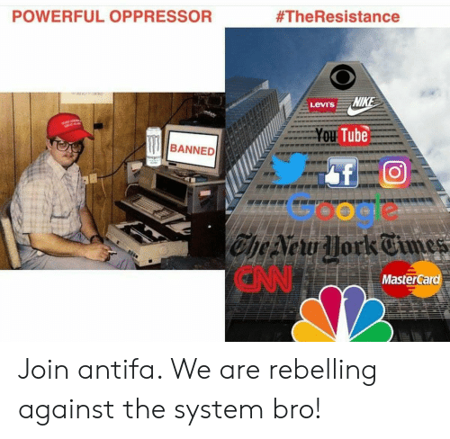 Google, MasterCard, and Politics: POWERFUL OPPRESSOR  #TheResistance  Levi's  Tube  BANNED  Google  CN  MasterCard Join antifa. We are rebelling against the system bro!