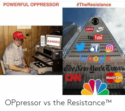 Google, MasterCard, and Levis: POWERFUL OPPRESSOR  #TheResistance  Levi's  Tube  BANNED  Google  CN  MasterCard OPpressor vs the Resistance™
