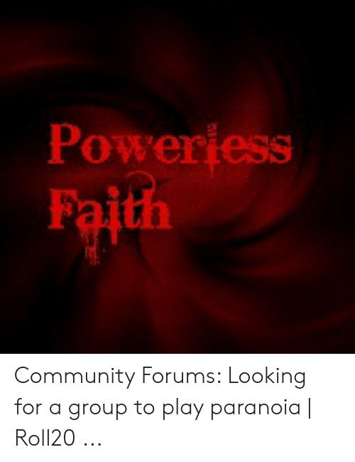 Poweriess Faith Community Forums Looking for a Group to Play