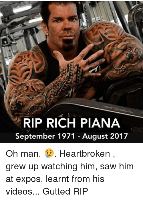 Memes, Saw, and Videos: powerlifting  motivation  RIP RICH PIANA  September 1971 - August 2017 Oh man. 😢. Heartbroken , grew up watching him, saw him at expos, learnt from his videos... Gutted RIP