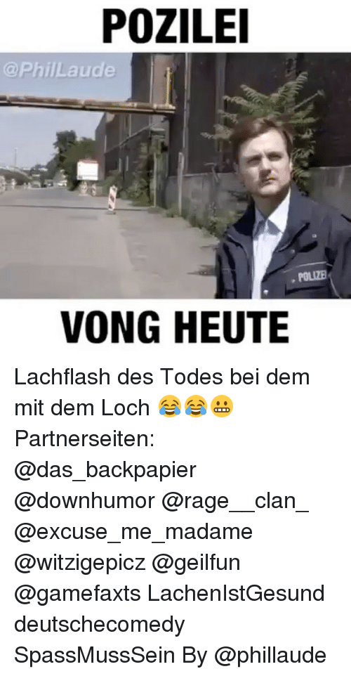 Memes, 🤖, and Mit: POZILE  @PhillLaude  VONG HEUTE Lachflash des Todes bei dem mit dem Loch 😂😂😬 Partnerseiten: @das_backpapier @downhumor @rage__clan_ @excuse_me_madame @witzigepicz @geilfun @gamefaxts LachenIstGesund deutschecomedy SpassMussSein By @phillaude