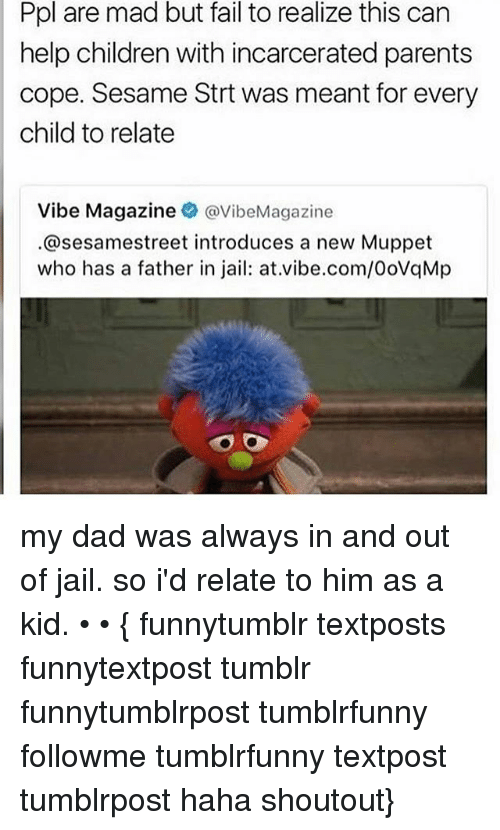 Children, Dad, and Fail: Ppl are mad but fail to realize this can  help children with incarcerated parents  cope. Sesame Strt was meant for every  child to relate  Vibe Magazine  @VibeMagazine  @sesamestreet introduces a new Muppet  who has a father in jail: at vibe.com/0oVqMp my dad was always in and out of jail. so i'd relate to him as a kid. • • { funnytumblr textposts funnytextpost tumblr funnytumblrpost tumblrfunny followme tumblrfunny textpost tumblrpost haha shoutout}