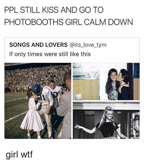 Love, Memes, and Wtf: PPL STILL KISS AND GO TO  PHOTOBOOTHS GIRL CALM DOWN  SONGS AND LOVERS @its_love tym  If only times were still like this girl wtf