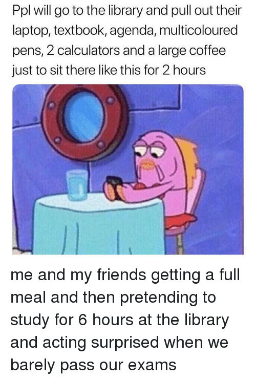 Friends, Memes, and Coffee: Ppl will go to the library and pull out their  laptop, textbook, agenda, multicoloured  pens, 2 calculators and a large coffee  just to sit there like this for 2 hours me and my friends getting a full meal and then pretending to study for 6 hours at the library and acting surprised when we barely pass our exams