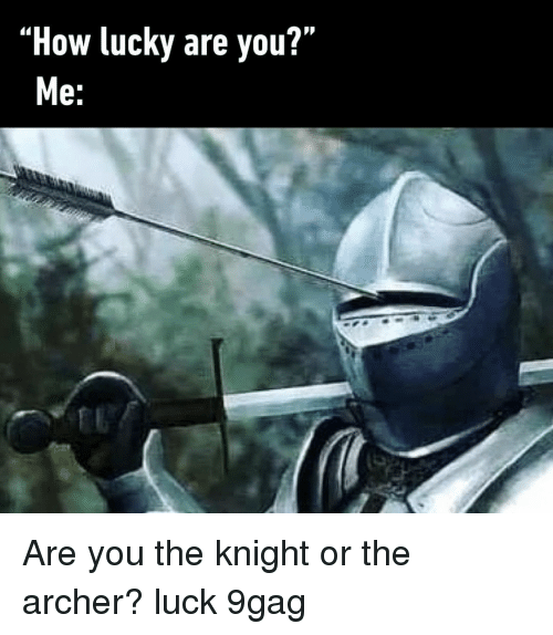 9gag, Memes, and Archer: PR  How lucky are you?  e: Are you the knight or the archer?⠀ luck 9gag