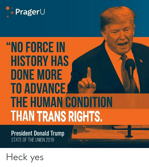 """Donald Trump, History, and Trump: PragerU  """"NO FORCE IN  HISTORY HAS  DONE MORE  TO ADVANCE  THE HUMAN CONDITION  THAN TRANS RIGHTS.  President Donald Trump  STATE OF THE UNION 2019 Heck yes"""
